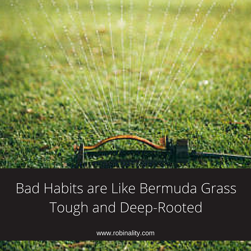Bad Habits are Like Bermuda Grass Tough and Deep-Rooted