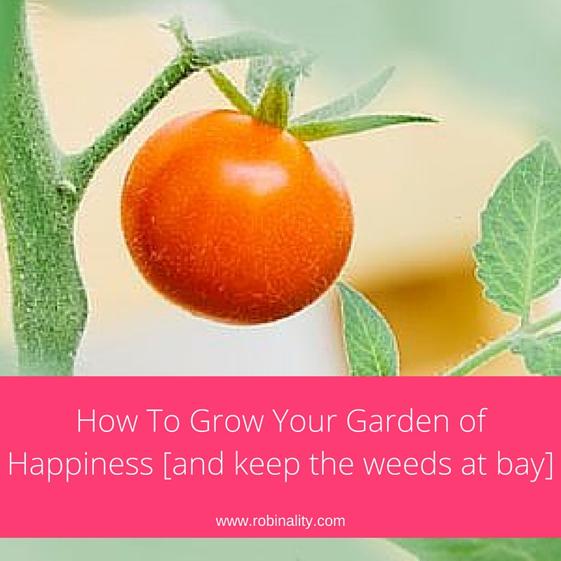 How to Grow Your Garden of Happiness[and keep the weeds at bay]