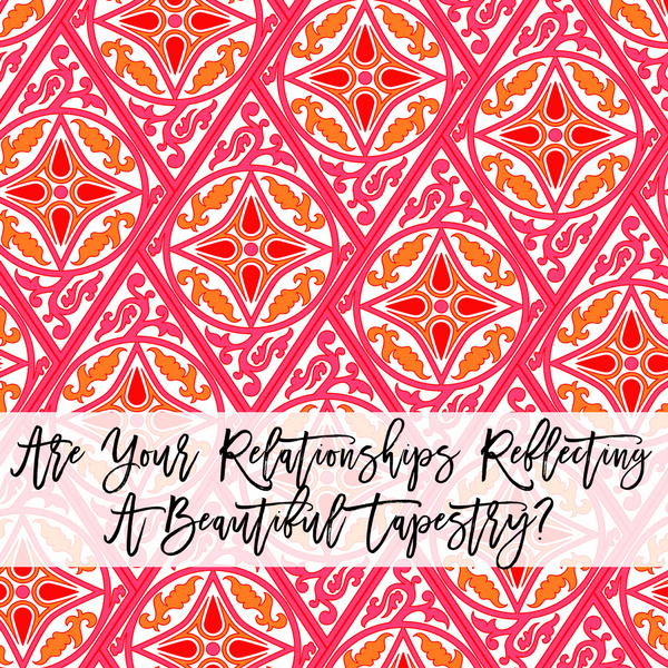 ARE YOUR RELATIONSHIPS REFLECTING A BEAUTIFUL TAPESTRY?
